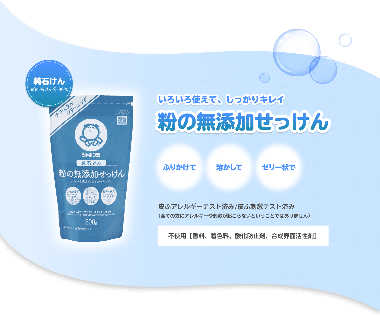 いろいろ使えて、しっかりキレイ 粉の無添加せっけん ふりかけて 溶かして ゼリー状で 皮ふアレルギーテスト済み/皮ふ刺激テスト済み(全ての方にアレルギーや刺激が起こらないということではありません) 不使用[香料、着色料、酸化防止剤、合成界面活性剤]