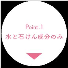 Point.1 水と石けん成分のみ