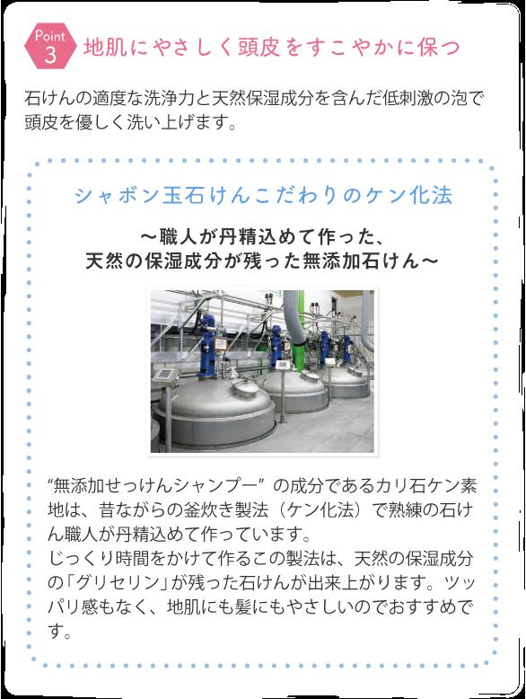 """石けんの適度な洗浄力と天然保湿成分を含んだ低刺激の泡で頭皮を優しく洗い上げます。 シャボン玉石けんこだわりのケン化法~職人が丹精込めて作った、天然の保湿成分が残った無添加石けん~ """"無添加せっけんシャンプー""""の成分であるカリ石ケン素地は、昔ながらの釜炊き製法(ケン化法)で熟練の石けん職人が丹精込めて作っています。じっくり時間をかけて作るこの製法は、天然の保湿成分の「グリセリン」が残った石けんが出来上がります。ツッパリ感もなく、地肌にも髪にもやさしいのでおすすめです。"""