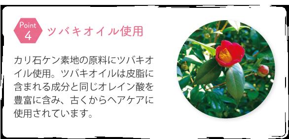 カリ石ケン素地の原料にツバキオイル使用。ツバキオイルは皮脂に含まれる成分と同じオレイン酸を豊富に含み、古くからヘアケアに使用されています。